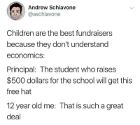 Children, School, and Best: Andrew Schiavone  @aschiavone  Children are the best fundraisers  because they don't understand  economics:  Principal: The student who raises  $500 dollars for the school will get this  free hat  12 year old me: That is such a great  deal me irl
