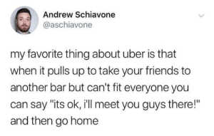 "Dank, Friends, and Twitter: Andrew Schiavone  @aschiavone  my favorite thing about uber is that  when it pulls up to take your friends to  another bar but can't fit everyone you  can say ""its ok, i'll meet you guys there!""  and then go home from twitter.com/aschiavone"