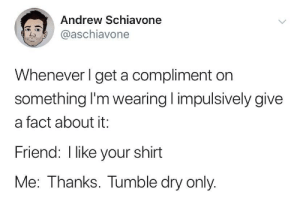 everytime: Andrew Schiavone  @aschiavone  Whenever I get a compliment on  something I'm wearing impulsively give  a fact about it:  Friend: I like your shirt  Me: Thanks. Tumble dry only. everytime