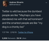 "Iphone, True, and Twitter: Andrew Shvarts  @Shvartacus  Twitter is wild because the dumbest  people are like ""Mayhaps you have  slandered me with that ad hominem""  and the smartest people are like ""my  dog is a chonky boi""  1:37 PM . 2/16/19 . Twitter for iPhone  5,956 Retweets 29.1K Likes This is true anywhere"