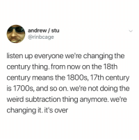 Weird, Relatable, and Means: andrew/ stu  @rinbcage  listen up everyone we're changing the  century thing. from now on the 18th  century means the 1800s, 17th century  is 1700s, and so on. we're not doing the  weird subtraction thing anymore. we're  changing it. it's over where is the petition i need to sign it