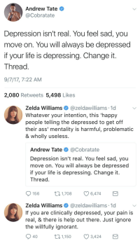 jamaicanblackcastoroil: isitsafe:  Zelda is having none of your nonsense today, Tate.  That's Robin Williams' daughter so she definitely will not be having your bullshit. : Andrew Tate  @Cobratate  Depression isn't real. You feel sad, you  move on. You will always be depressed  if your life is depressing. Change it  Thread  9/7/17, 7:22 AM  2,080 Retweets 5,498 Likes   Zelda Williams@zeldawilliams 1d  Whatever your intention, this 'happy  people telling the depressed to get off  their ass' mentality is harmful, problematic  & wholly useless  Andrew Tate @Cobratate  Depression isn't real. You feel sad, you  move on. You will always be depressed  if your life is depressing. Change it  Thread  156  1,708  6,474   Zelda Williams @zeldawilliams 1c  If you are clinically depressed, your pain is  real, & there is help out there. Just ignore  the willfully ignorant.  40  01,150 3,424 jamaicanblackcastoroil: isitsafe:  Zelda is having none of your nonsense today, Tate.  That's Robin Williams' daughter so she definitely will not be having your bullshit.