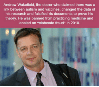 """Doctor, Tumblr, and Autism: Andrew Wakefield, the doctor who claimed there was a  link between autism and vaccines, changed the data of  his research and falsified his documents to prove his  theory. He was banned from practicing medicine and  labeled an """"elaborate fraud"""" in 2010. <p><a href=""""https://epicjohndoe.tumblr.com/post/169515106185/for-the-people-who-choose-not-to-vaccinate-their"""" class=""""tumblr_blog"""">epicjohndoe</a>:</p>  <blockquote><p>For The People Who Choose Not To Vaccinate Their Kids</p></blockquote>"""