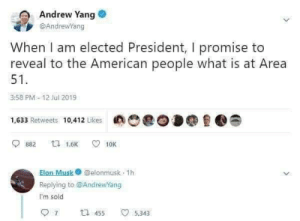 You have my vote: Andrew Yang  @AndrewYang  When I am elected President, I promise to  reveal to the American people what is at Area  51  3:58 PM-12 Jul 2019  1,633 Retweets 10,412 Likes  ta 1.6K  882  10K  Elon Musk@elonmusk 1h  Replying to @AndrewYang  I'm sold  7  t 455  5,343 You have my vote