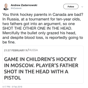 martynecas: : Andrew Zadarnowski  Follow  AZadarski  You think hockey parents in Canada are bad?  In Russia, at a tournament for ten-year olds,  two fathers got into an argument, so one  SHOT THE OTHER ONE IN THE HEAD  Mercifully the bullet only grazed his head,  and despite blood loss, is reportedly going to  be fine  21:57 FEBRUARY 9/ RUSSIA  GAME IN CHILDREN'S HOCKEY  IN MOSCOW. PLAYER'S FATHER  SHOT IN THE HEAD WITH A  PISTOL  4:17 PM-9 Feb 2019 martynecas: