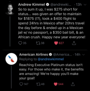 Imagine seeing this response: @andrewki... · 13h  So to sum it up, I was $275 short for  status... was given an offer to maintain  for $1875 (!?), took a $400 flight to  spend 24hrs in Mexico after 20hrs travel  the day before & ended up in a Mexican  jail w/ no passport, a $350 bail bill, & an  African crush. Happy new year everyone!  v  Andrew Kimmel O  Q 35  2738  627  American Airlines O @America... · 14h v  Replying to @andrewkimmel  Reaching Executive Platinum status isn't  easy. For those who make it, the benefits  are amazing! We're happy you'll make  your goal!  Q 147  2748  544 Imagine seeing this response