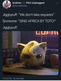 "Africa, Soon..., and Toto: Andrien soN PAX Unplugged  @EscoBlades  SOON  Jigglypuff. ""We don't take requests""  Someone: ""SING AFRICA BY TOTO!""  Jigglypuff  UHII  11/12/18, 10:44 AM Jigglypuff refuses to bless the rains down in Africa."