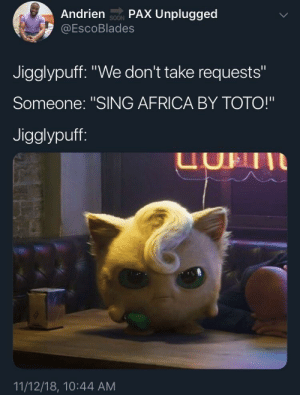 """Africa, Dank, and Memes: Andrien soN PAX Unplugged  @EscoBlades  SOON  Jigglypuff. """"We don't take requests""""  Someone: """"SING AFRICA BY TOTO!""""  Jigglypuff  UHII  11/12/18, 10:44 AM Jigglypuff refuses to bless the rains down in Africa. by yomamascub MORE MEMES"""
