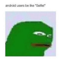 "Wow cool: android users be like ""Selfie!"" Wow cool"