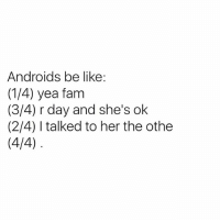 """Was thinking about switching back to Android to test out some of their phones. But Android are still doing this foolery!? Smh. I'm telling you from actual experience... Let a chick that's an Android user be mad at you and text you 4 paragraphs worth of arguments, complaints, and points about how terrible a person you are... Reading their message is like putting a puzzle together! It's like taking a shredded legal document out the trash and tryna understand if you violated any laws 😫. It's unreal. Then she got the nerve to get mad at you when you not getting her gist & understanding what she's mad about. One time I got 20 text messages all jumbled just like this, telling me how I ain't ish. I never felt so illiterate IN MY LIFE. Idk WHAT that girl was tryna tell me! I text her back like """"What you tryna say?! Im confused!"""" She dead replied back to me... """"OMG! Can you read!?!"""" Smh. Naw shawty. Not when it's like this! We had a good run tho. To this day idk what I did. 😑: Androids be like.  (1/4) yea fam  (3/4) r day and she's ok  (2/4) talked to her the othe  (4/4) Was thinking about switching back to Android to test out some of their phones. But Android are still doing this foolery!? Smh. I'm telling you from actual experience... Let a chick that's an Android user be mad at you and text you 4 paragraphs worth of arguments, complaints, and points about how terrible a person you are... Reading their message is like putting a puzzle together! It's like taking a shredded legal document out the trash and tryna understand if you violated any laws 😫. It's unreal. Then she got the nerve to get mad at you when you not getting her gist & understanding what she's mad about. One time I got 20 text messages all jumbled just like this, telling me how I ain't ish. I never felt so illiterate IN MY LIFE. Idk WHAT that girl was tryna tell me! I text her back like """"What you tryna say?! Im confused!"""" She dead replied back to me... """"OMG! Can you read!?!"""" Smh. Naw shawty. Not when it's lik"""