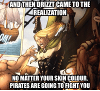 Pirate: ANDTHENDRIZZTICAME TO THE  REALIZATION  NO MATTER YOUR SKIN COLOUR.  PIRATES ARE GOING TO FIGHTYOU