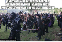 Facebook, Memes, and Music: ANDTHOSEWHOWERESEENDANCING  WERETHOUGHT TO BEINSANE BY THOSE  WHO COULD NOT  THE MUSIC. CNEITZSCHE  FACEBOOK COMI  FAROLEPLAYING I came across this quote, and I felt like it described the hobby pretty well. Especially LARP.  - Leopold the Just  (Sorry for the spelling error, Mr. Nietzsche. Your name is hard!)