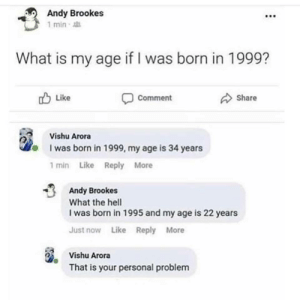 Coffee, What Is, and Hell: Andy Brookes  F90  1 min  What is my age if I was born in 1999?  Like  comment  Share  Vishu Arora  I was born in 1999, my age is 34 years  1 min Like Reply More  Andy Brookes  What the hell  I was born in 1995 and my age is 22 years  Just now Like Reply More  Vishu Arora  That is your personal problem   PORK CHOP IN COFFEE MARINADE RECIPE