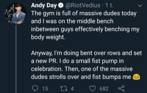 Gym bros are real bros.: Andy Day @RiotVedius 1 t.  The gym is full of massive dudes today  and I was on the middle bench  inbetween guys effectively benching my  body weight  Anyway, I'm doing bent over rows and set  a new PR. I do a small fist pump in  celebration. Then, one of the massive  dudes strolls over and fist bumps me  Li 4  15  682 Gym bros are real bros.