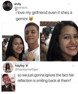 I guess shes two faced 🤷 by Glumbot_2 MORE MEMES: andy  @extracis  i love my girlfriend even if shes a  gemini  hayley  @hayleyroettger  so we just gonna ignore the fact her  reflection is smiling back at them? I guess shes two faced 🤷 by Glumbot_2 MORE MEMES