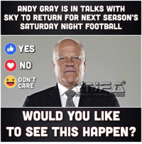 Football, Memes, and 🤖: ANDY GRAY IS IN TALKS WITH  SKY TO RETURN FOR NEXT SEASON'S  SATURDAY NIGHT FOOTBALL  YES  NO  DON'T  CARE  WOULD YOU LIKE  TO SEE THIS HAPPEN?