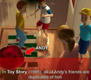 What the: ANDY  In Toy Story (1995), all of Andy's friends are  duplicates of him. What the