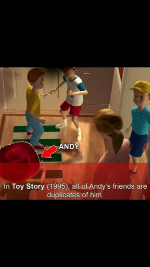 It been 5 months since the incident Andy wake up: ANDY  In Toy Story (1995), all of Andy's friends are  duplicates of him. It been 5 months since the incident Andy wake up