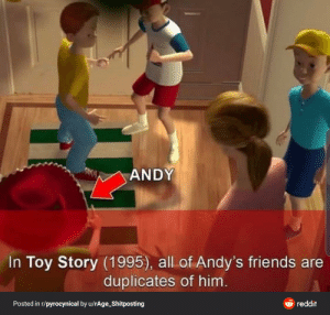 That's a bruh moment (Found on r/pyrocynical): ANDY  In Toy Story (1995), all of Andy's friends are  duplicates of him.  e reddit  Posted in r/pyrocynical by u/rAge_Shitposting That's a bruh moment (Found on r/pyrocynical)