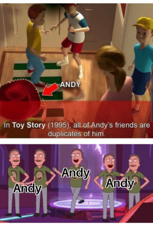 Bruh moment: ANDY  In Toy Story (1995), all of Andy's friends are  duplicates of him.  Andy  Andy  Andy Bruh moment