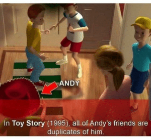 Thanks, I hate Andy's friends.: ANDY  In Toy Story (1995), all of Andy's friends are  duplicates of him. Thanks, I hate Andy's friends.