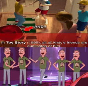 larry! man it have been so long: ANDY  In Toy Story (1995), all of Andy's friends are  duplicates of him. larry! man it have been so long