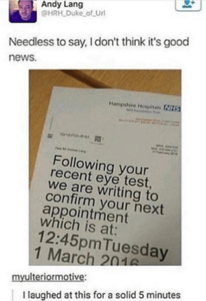 News, Duke, and Good: Andy Lang  @HRH Duke of Url  Needless to say, I don't think it's good  news.  Hampshire Hospitals NIZT  Following your  recent eye test  we are writing to  confirm your next  appointment  which is at:  12:45pmTuesday  1 March 201  myulteriormotive:  I laughed at this for a solid 5 minutes oof