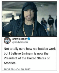 "America, Eminem, and Memes: andy lassner  @andylassner  Not totally sure how rap battles work,  but I believe Eminem is now the  President of the United States of  America.  10:34 PM Oct 10, 2017 <p>Seems about right via /r/memes <a href=""http://ift.tt/2gBJky8"">http://ift.tt/2gBJky8</a></p>"