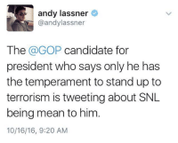 "Memes, Politics, and Snl: andy lassner  @andylassner  The  a GOP candidate for  president who says only he has  the temperament to standup to  terrorism is tweeting about SNL  being mean to him  10/16/16, 9:20 AM Ha!   Yes, another sign that the answer is ""yes"" to this question:  http://www.isdonaldtrumpanasshole.com/  (Hat tip to Political Humor)"