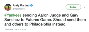 This tweet from 2015 didn't age well: Andy Martino  Follow  @martinonyc  #Yankees sending Aaron Judge and Gary  Sanchez to Futures Game. Should send them  and others to Philadelphia instead.  10:05 AM-25 Jun 2015 This tweet from 2015 didn't age well