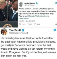 And Republicans are the racist party? 🤔🤔🤔: Andy Ostroy  @AndyOstroy  What a shocker... there's ONE black persorn  there and sure enough they have him standing  right next to the mic like a manipulated prop.  Way to go @ SenatorTimScott. #trump  #taxscambill  3:16 PM Dec 20, 2017  91,925 ロ86 C 186  OP  Tim Scott  @SenatorTimScott  Uh probably because I helped write the bill for  the past year, have multiple provisions included,  got multiple Senators on board over the last  week and have worked on tax reform my entire  time in Congress. But if you'd rather just see my  skin color, pls feel free. And Republicans are the racist party? 🤔🤔🤔