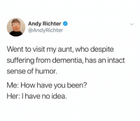 Andy Richter is a national treasure: Andy Richter ^  @AndyRichter  Went to visit my aunt, who despite  suffering from dementia, has an intact  sense of humor.  Me: How have you been?  Her: I have no idea. Andy Richter is a national treasure