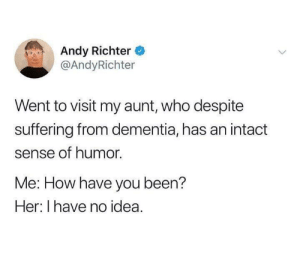 Funnier than most aunts: Andy Richter  @AndyRichter  Went to visit my aunt, who despite  suffering from dementia, has an intact  sense of humor.  Me: How have you been?  Her: I have no idea. Funnier than most aunts