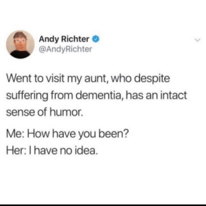 Wholesome and kinda sad via /r/wholesomememes https://ift.tt/31Jw3rI: Andy Richter  @AndyRichter  Went to visit my aunt, who despite  suffering from dementia, has an intact  sense of humor  Me: How have you been?  Her: I have no idea. Wholesome and kinda sad via /r/wholesomememes https://ift.tt/31Jw3rI