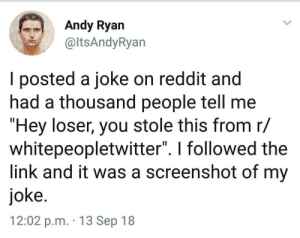 """Reddit, Link, and The Link: Andy Ryan  altsAndyRyan  I posted a joke on reddit and  had a thousand people tell me  """"Hey loser, you stole this from r/  whitepeopletwitter"""". I followed the  link and it was a screenshot of my  joke.  12:02 p.m. 13 Sep 18 Oof"""