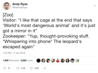 "Makes you think, huh?: Andy Ryan  @ItsAndyRyan  Visitor: ""I like that cage at the end that says  World's most dangerous animal' and it's just  got a mirror in it""  Zookeeper: ""Yup, thought-provoking stuff  Whispering into phone* The leopard's  escaped again  1:55 PM - 4 Jan 2019  1,956 Retweets 8,862 Likes  15 t2.0K 8.9K Makes you think, huh?"