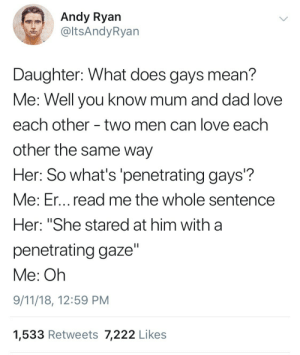 "9/11, Dad, and Love: Andy Ryan  @ltsAndyRyan  Daughter: What does gays mean?  Me: Well you know mum and dad love  each other - two men can love each  other the same way  Her: So what's 'penetrating gays'?  Me: Er... read me the whole sentence  Her: ""She stared at him with a  penetrating gaze""  Me: Oh  9/11/18, 12:59 PM  1,533 Retweets 7,222 Likes"