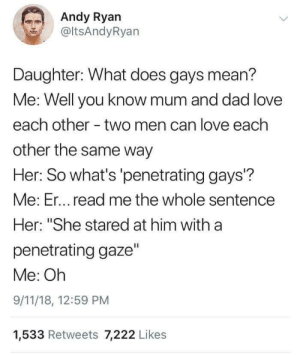 "9/11, Dad, and Dank: Andy Ryan  @ltsAndyRyan  Daughter: What does gays mean?  Me: Well you know mum and dad love  each other - two men can love each  other the same way  Her: So what's 'penetrating gays?  Me: Er... read me the whole sentencee  Her: ""She stared at him with a  penetrating gaze""  Me: Oh  9/11/18, 12:59 PM  1,533 Retweets 7,222 Likes Conversation by jaswantrathod MORE MEMES"