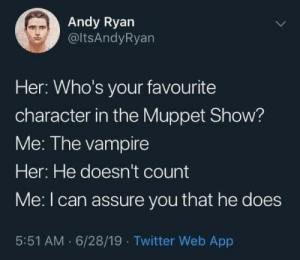 Andy: Andy Ryan  @ltsAndyRyan  Her: Who's your favourite  character in the Muppet Show?  Me: The vampire  Her: He doesn't count  Me:I can assure you that he does  5:51 AM · 6/28/19 · Twitter Web App