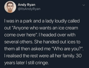 ".: Andy Ryan  @ltsAndyRyan  I was in a park and a lady loudly called  out ""Anyone who wants an ice cream  come over here"". I headed over with  several others. She handed out ices to  them all then asked me ""Who are you?"".  I realised the rest were all her family. 30  years later I still cringe.  > ."