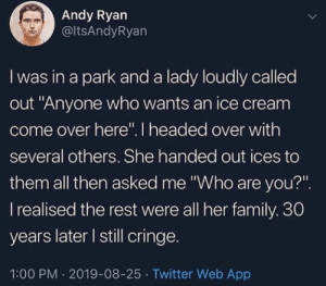 "me🍦irl: Andy Ryan  @ltsAndyRyan  I was in a park and a lady loudly called  out ""Anyone who wants an ice cream  come over here"". I headed over with  several others. She handed out ices to  them all then asked me ""Who are you?""  I realised the rest were all her family. 30  years later I still cringe.  1:00 PM 2019-08-25 Twitter Web App me🍦irl"