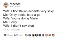 Sexy, Sorry, and Wife: Andy Ryan  @ltsAndyRyan  Wife: I find Italian accents very sexy  Me: Okey dokie, let's-a go!  Wife: You're doing Marido  Me: Sorry  Wife: I didn't say stop  4:49 PM-20 Feb 2019  432 Retweets 3,367 Likes Its a me