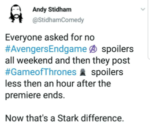 The difference is Stark: Andy Stidham  @StidhamComedy  Everyone asked for no  #AvengersEndgame@ spoilers  all weekend and then they post  #GameofThrones spoilers  less then an hour after the  premiere ends.  Now that's a Stark difference. The difference is Stark