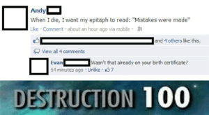 """Anaconda, Mobile, and Mistakes: Andy  When I die, I want my epitaph to read: """"Mistakes were made""""  Like Comment about an hour ago via mobile  and 4 others like this.  View all 4 comments  EvanWasn't that already on your birth certificate?  54 minutes ago Unlike 7  DESTRUCTION 100 thats a big OOF"""