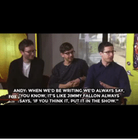 """<h2><a href=""""https://vine.co/v/i02l0qAF7qT"""" target=""""_blank""""><b>The Lonely Island made up a lot of fake advice they received from Jimmy. Tap to get yours!</b></a></h2>: ANDY: WHEN WE'D BE WRITING WE'D ALWAYS SAY  FOX 2YOU KNOW, IT'S LIKE JIMMY FALLON ALWAYS  39 SAYS, 'IF YOU THINK IT, PUT IT IN THE SHOow."""" <h2><a href=""""https://vine.co/v/i02l0qAF7qT"""" target=""""_blank""""><b>The Lonely Island made up a lot of fake advice they received from Jimmy. Tap to get yours!</b></a></h2>"""