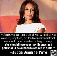 """Fbi, Memes, and News: """"Andy, you can complain all you want that you  were unjustly fired, but the tacts contradict that.  You should have been fired a long time ago.  You should lose your law license and  you should have been taken out in cuffs.""""  -Judge Jeanine Pirro  FOX  NEWS On """"Justice,"""" @JudgeJeanine had words for recently-fired Deputy FBI Director Andrew McCabe."""