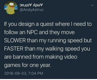 Tumblr, Video Games, and Blog: @AndyAstruc  If you design a quest where I need to  follow an NPC and they move  SLOWER than my running speed but  FASTER than my walking speed you  are banned from making video  games for one year.  2018-09-03, 7:04 PM gudroo: frogboy:  positively-lgbtq:  joey-wheeler-official:  asexualgeorgecostanza:        En todos los GTA pasa lo de tener que seguir a un personaje en un videojuego pero tu velocidad de andar es más lenta que la del NPC pero tu velocidad de correr es más rápida que que su velocidad de andar