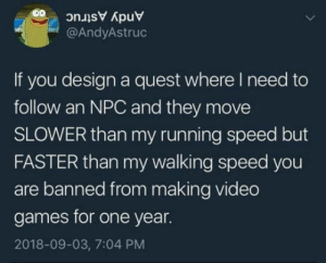 Club, Tumblr, and Video Games: @AndyAstruc  If you design a quest where I need to  follow an NPC and they move  SLOWER than my running speed but  FASTER than my walking speed you  are banned from making video  games for one year.  2018-09-03, 7:04 PM laughoutloud-club:  Make it 5