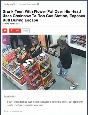 Kids these daysomg-humor.tumblr.com: andymay96 seeweedmermaid a  Drunk Teen With Flower Pot Over His Head  Uses Chainsaw To Rob Gas Station, Exposes  Butt During Escape  BY RYAN PERRY /02.11.14  LIKE O 290  babylonian:  i don't think gta has ever inspired anyone to commit a crime, but apparently  saints row has inspired at least one  Source: stalinsorgan Kids these daysomg-humor.tumblr.com