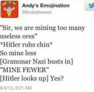 "Memes, Hitler, and Http: Andy's Emojination  ME  GRO  @BrolsMeeeee  ""Sir, we are mining too many  useless ores""  *Hitler rubs chin  So mine less  [Grammar Nazi busts in]  ""MINE FEWER""  [Hitler looks up] Yes?  6/3/13, 2:21 AM Führer! via /r/memes http://bit.ly/2DojKaX"